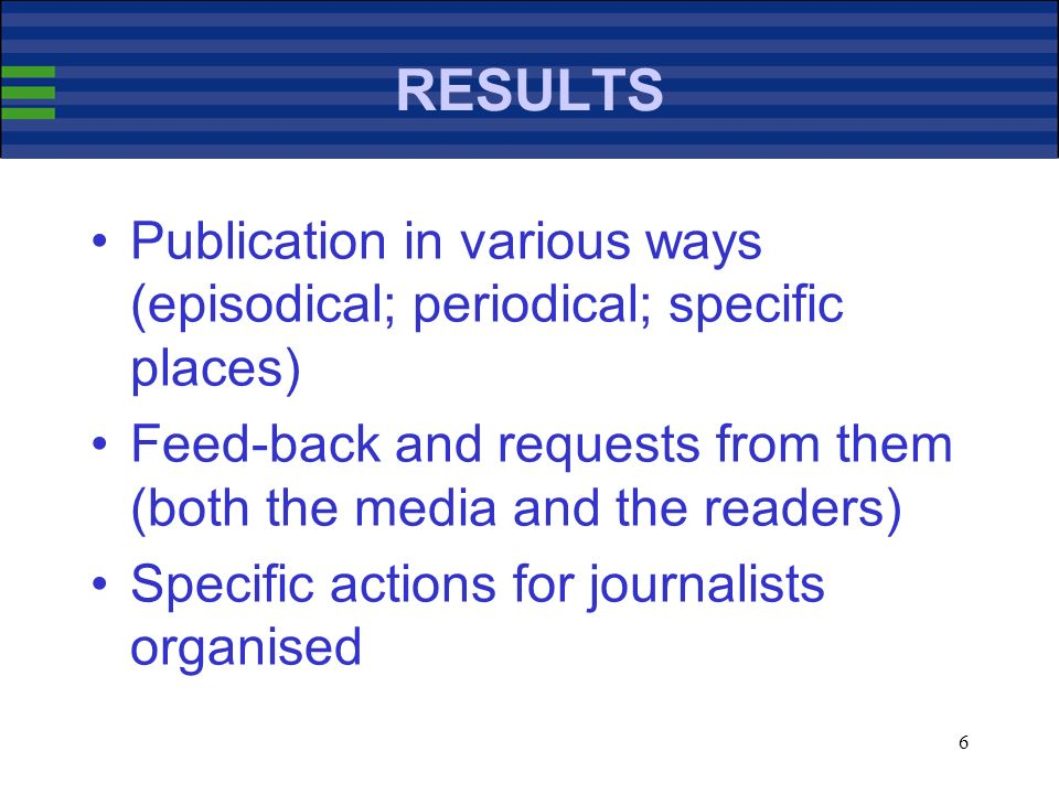 6 RESULTS Publication in various ways (episodical; periodical; specific places) Feed-back and requests from them (both the media and the readers) Specific actions for journalists organised