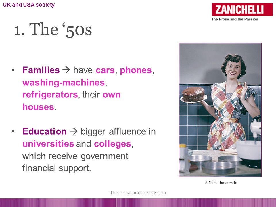 1. The 50s Families have cars, phones, washing-machines, refrigerators, their own houses. Education bigger affluence in universities and colleges, whi