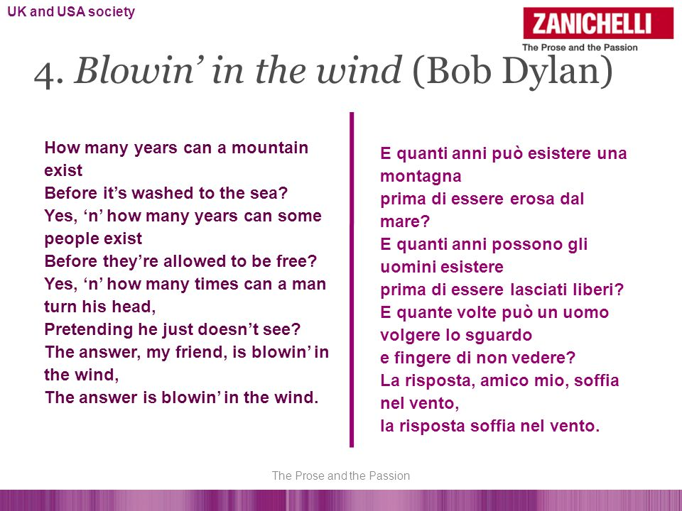 4. Blowin in the wind (Bob Dylan) How many years can a mountain exist Before its washed to the sea? Yes, n how many years can some people exist Before