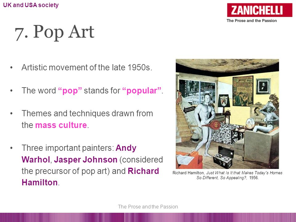 Artistic movement of the late 1950s. The word pop stands for popular. Themes and techniques drawn from the mass culture. Three important painters: And