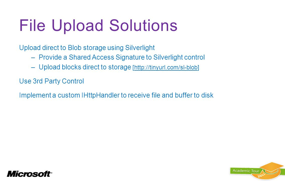 File Upload Solutions Upload direct to Blob storage using Silverlight –Provide a Shared Access Signature to Silverlight control –Upload blocks direct