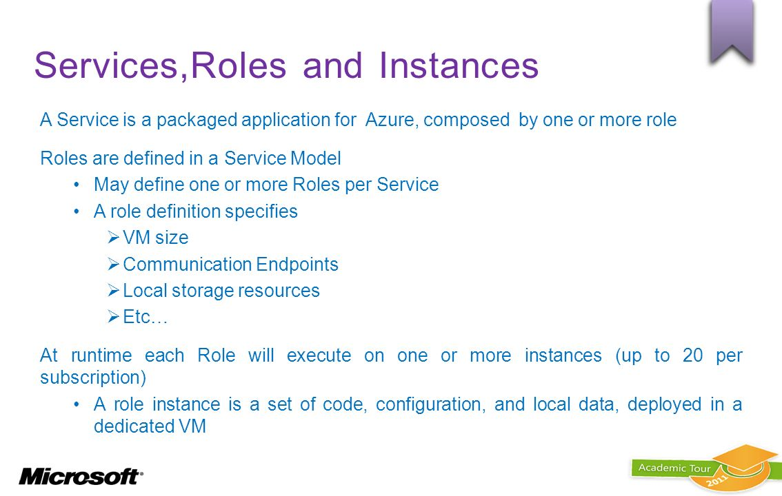 Services,Roles and Instances A Service is a packaged application for Azure, composed by one or more role Roles are defined in a Service Model May defi