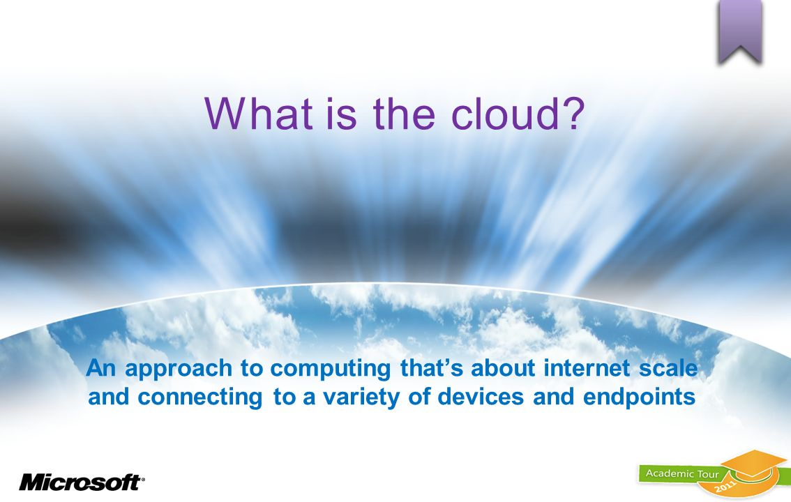 What is the cloud? An approach to computing thats about internet scale and connecting to a variety of devices and endpoints