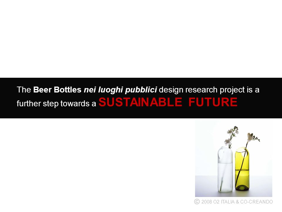 The Beer Bottles nei luoghi pubblici design research project is a further step towards a SUSTAINABLE FUTURE 2008 O2 ITALIA & CO-CREANDO