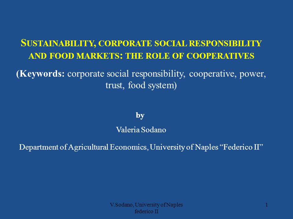 V.Sodano, University of Naples federico II 1 S USTAINABILITY, CORPORATE SOCIAL RESPONSIBILITY AND FOOD MARKETS : THE ROLE OF COOPERATIVES (Keywords: corporate social responsibility, cooperative, power, trust, food system) by Valeria Sodano Department of Agricultural Economics, University of Naples Federico II
