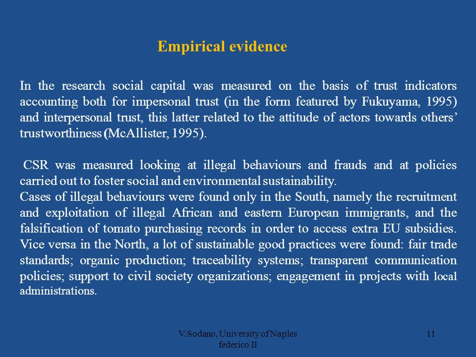 V.Sodano, University of Naples federico II 11 In the research social capital was measured on the basis of trust indicators accounting both for impersonal trust (in the form featured by Fukuyama, 1995) and interpersonal trust, this latter related to the attitude of actors towards others trustworthiness (McAllister, 1995).
