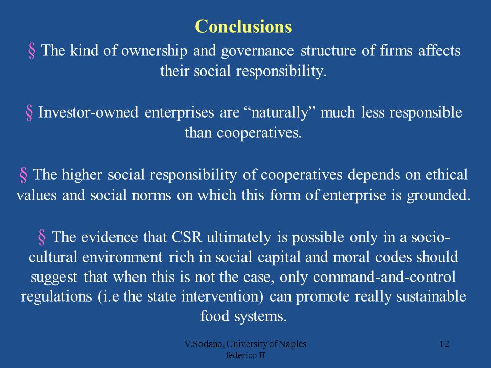 V.Sodano, University of Naples federico II 12 Conclusions § The kind of ownership and governance structure of firms affects their social responsibility.