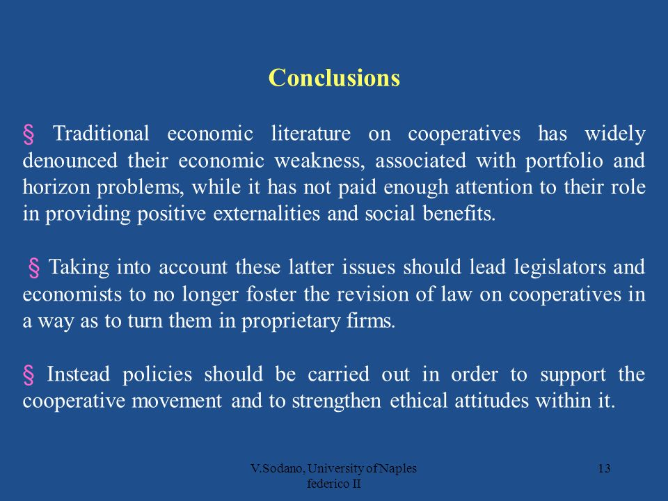 V.Sodano, University of Naples federico II 13 Conclusions § Traditional economic literature on cooperatives has widely denounced their economic weakness, associated with portfolio and horizon problems, while it has not paid enough attention to their role in providing positive externalities and social benefits.