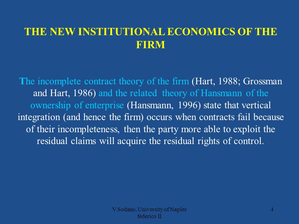 V.Sodano, University of Naples federico II 4 THE NEW INSTITUTIONAL ECONOMICS OF THE FIRM The incomplete contract theory of the firm (Hart, 1988; Grossman and Hart, 1986) and the related theory of Hansmann of the ownership of enterprise (Hansmann, 1996) state that vertical integration (and hence the firm) occurs when contracts fail because of their incompleteness, then the party more able to exploit the residual claims will acquire the residual rights of control.
