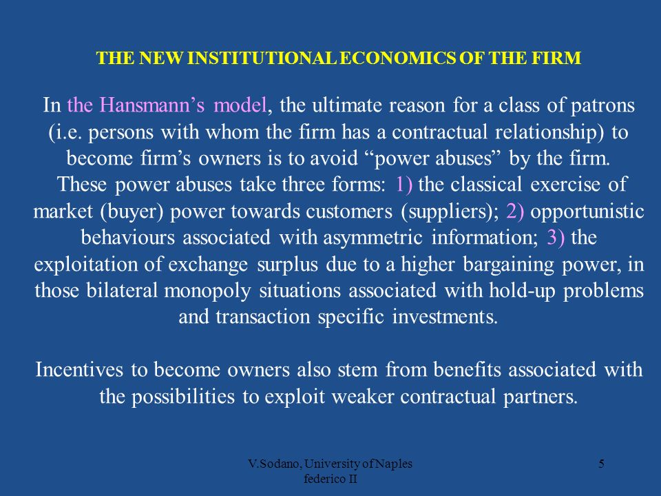V.Sodano, University of Naples federico II 5 THE NEW INSTITUTIONAL ECONOMICS OF THE FIRM In the Hansmanns model, the ultimate reason for a class of patrons (i.e.