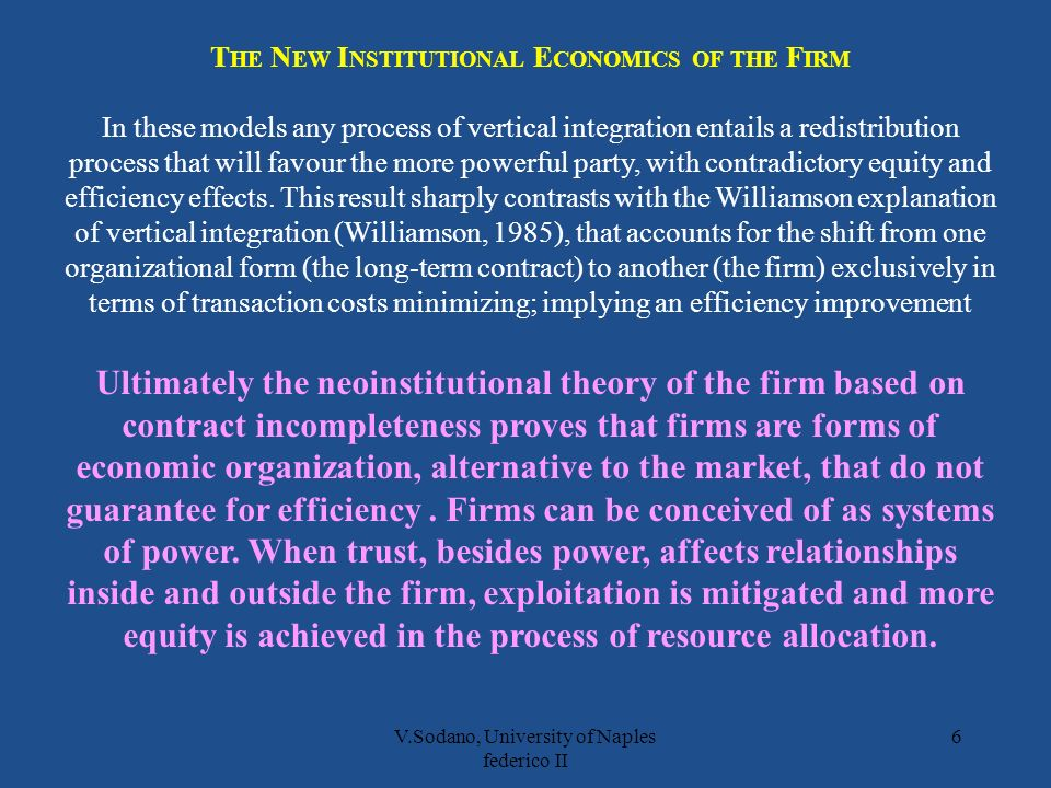 V.Sodano, University of Naples federico II 6 T HE N EW I NSTITUTIONAL E CONOMICS OF THE F IRM In these models any process of vertical integration entails a redistribution process that will favour the more powerful party, with contradictory equity and efficiency effects.