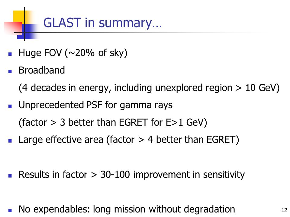12 GLAST in summary… Huge FOV (~20% of sky) Broadband (4 decades in energy, including unexplored region > 10 GeV) Unprecedented PSF for gamma rays (factor > 3 better than EGRET for E>1 GeV) Large effective area (factor > 4 better than EGRET) Results in factor > 30-100 improvement in sensitivity No expendables: long mission without degradation