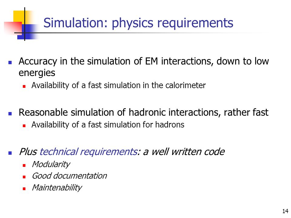 14 Simulation: physics requirements Accuracy in the simulation of EM interactions, down to low energies Availability of a fast simulation in the calorimeter Reasonable simulation of hadronic interactions, rather fast Availability of a fast simulation for hadrons Plus technical requirements: a well written code Modularity Good documentation Maintenability