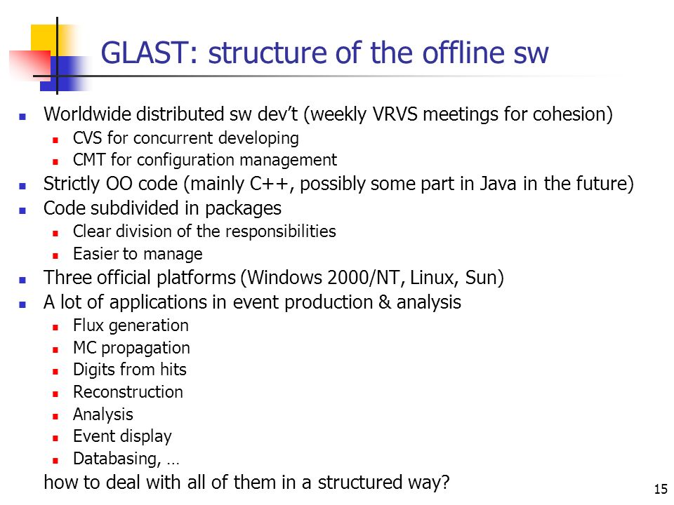 15 GLAST: structure of the offline sw Worldwide distributed sw devt (weekly VRVS meetings for cohesion) CVS for concurrent developing CMT for configuration management Strictly OO code (mainly C++, possibly some part in Java in the future) Code subdivided in packages Clear division of the responsibilities Easier to manage Three official platforms (Windows 2000/NT, Linux, Sun) A lot of applications in event production & analysis Flux generation MC propagation Digits from hits Reconstruction Analysis Event display Databasing, … how to deal with all of them in a structured way?