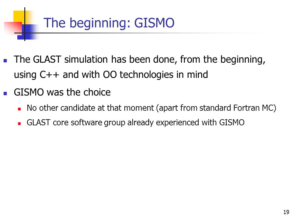 19 The beginning: GISMO The GLAST simulation has been done, from the beginning, using C++ and with OO technologies in mind GISMO was the choice No other candidate at that moment (apart from standard Fortran MC) GLAST core software group already experienced with GISMO
