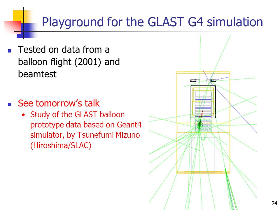 24 Playground for the GLAST G4 simulation Tested on data from a balloon flight (2001) and beamtest See tomorrows talk Study of the GLAST balloon prototype data based on Geant4 simulator, by Tsunefumi Mizuno (Hiroshima/SLAC)