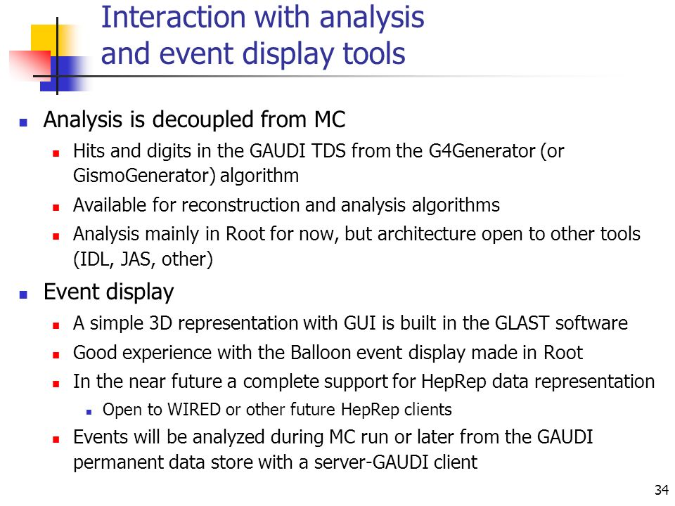 34 Interaction with analysis and event display tools Analysis is decoupled from MC Hits and digits in the GAUDI TDS from the G4Generator (or GismoGenerator) algorithm Available for reconstruction and analysis algorithms Analysis mainly in Root for now, but architecture open to other tools (IDL, JAS, other) Event display A simple 3D representation with GUI is built in the GLAST software Good experience with the Balloon event display made in Root In the near future a complete support for HepRep data representation Open to WIRED or other future HepRep clients Events will be analyzed during MC run or later from the GAUDI permanent data store with a server-GAUDI client