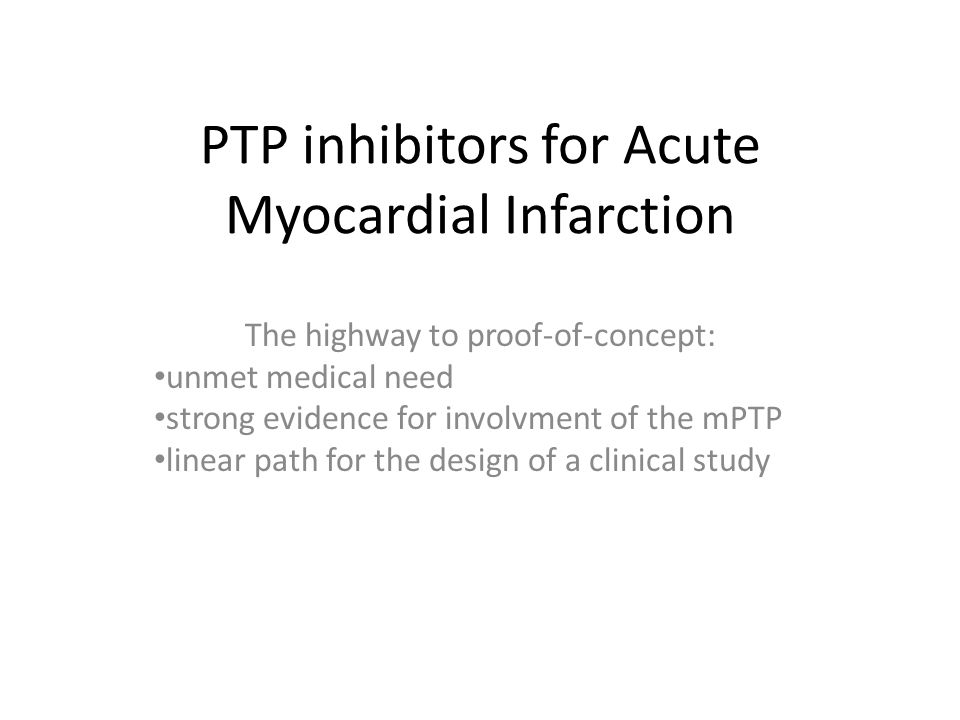 PTP inhibitors for Acute Myocardial Infarction The highway to proof-of-concept: unmet medical need strong evidence for involvment of the mPTP linear path for the design of a clinical study