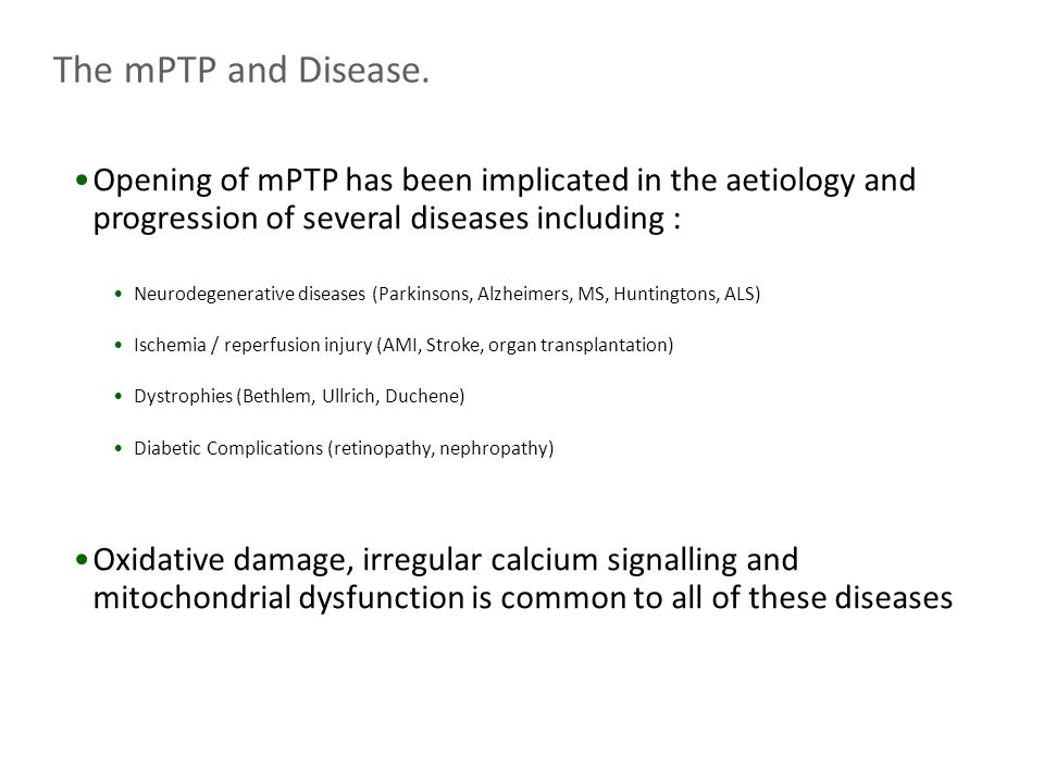 Opening of mPTP has been implicated in the aetiology and progression of several diseases including : Neurodegenerative diseases (Parkinsons, Alzheimers, MS, Huntingtons, ALS) Ischemia / reperfusion injury (AMI, Stroke, organ transplantation) Dystrophies (Bethlem, Ullrich, Duchene) Diabetic Complications (retinopathy, nephropathy) Oxidative damage, irregular calcium signalling and mitochondrial dysfunction is common to all of these diseases The mPTP and Disease.
