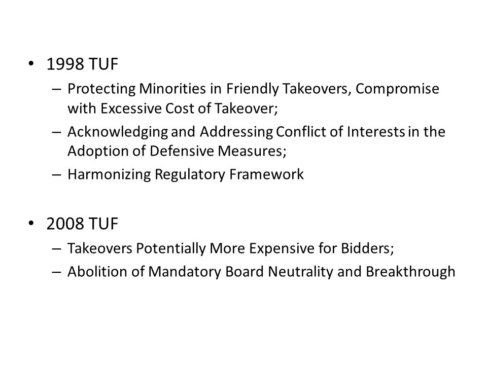 1998 TUF – Protecting Minorities in Friendly Takeovers, Compromise with Excessive Cost of Takeover; – Acknowledging and Addressing Conflict of Interests in the Adoption of Defensive Measures; – Harmonizing Regulatory Framework 2008 TUF – Takeovers Potentially More Expensive for Bidders; – Abolition of Mandatory Board Neutrality and Breakthrough