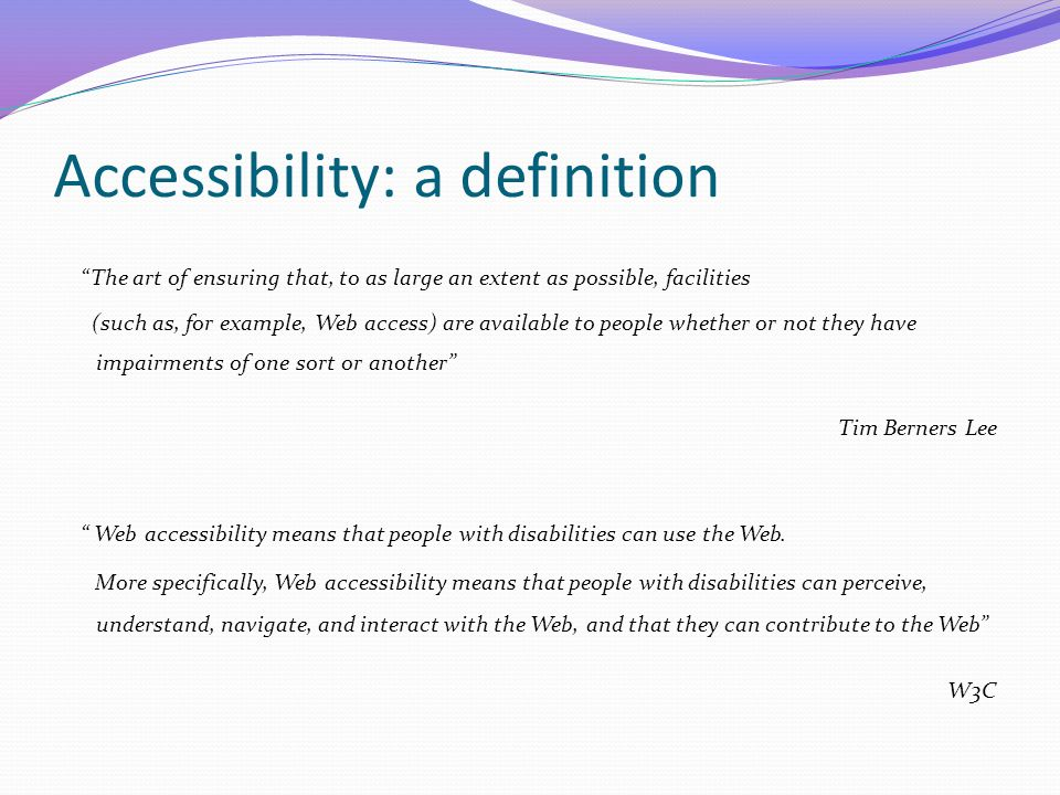 Accessibility: a definition The art of ensuring that, to as large an extent as possible, facilities (such as, for example, Web access) are available to people whether or not they have impairments of one sort or another Tim Berners Lee Web accessibility means that people with disabilities can use the Web.