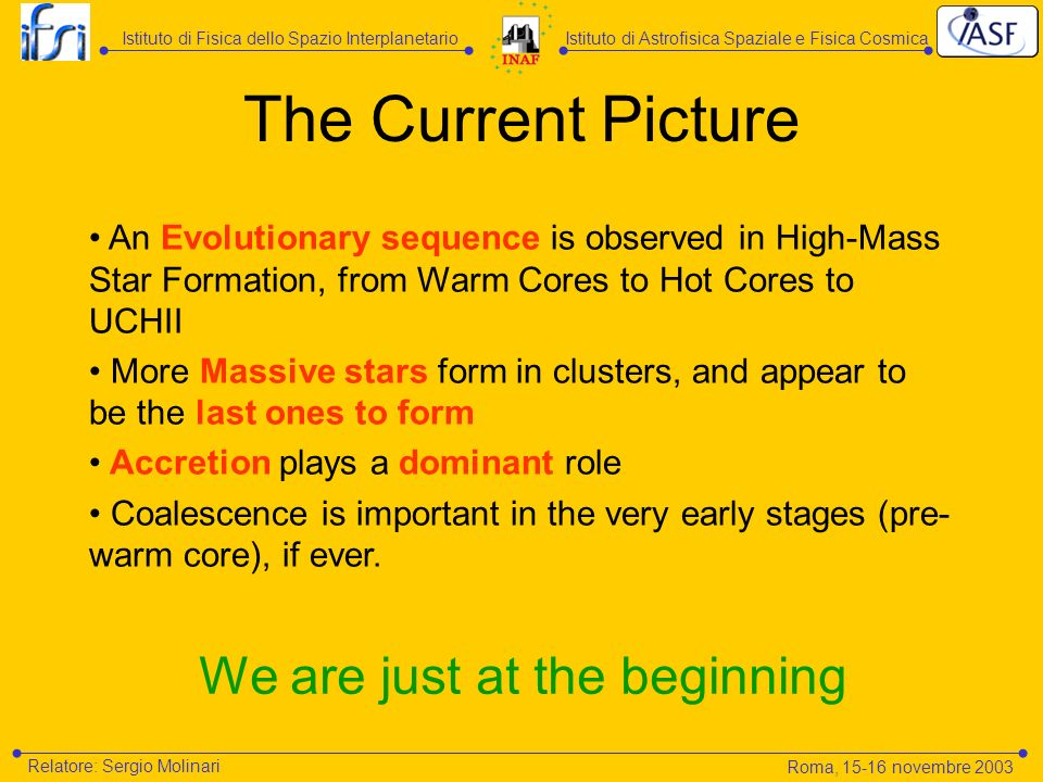 The Current Picture An Evolutionary sequence is observed in High-Mass Star Formation, from Warm Cores to Hot Cores to UCHII More Massive stars form in clusters, and appear to be the last ones to form Accretion plays a dominant role Coalescence is important in the very early stages (pre- warm core), if ever.