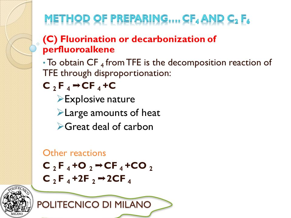 POLITECNICO DI MILANO (C) Fluorination or decarbonization of perfluoroalkene To obtain CF 4 from TFE is the decomposition reaction of TFE through disproportionation: C 2 F 4 CF 4 +C Explosive nature Large amounts of heat Great deal of carbon Other reactions C 2 F 4 +O 2 CF 4 +CO 2 C 2 F 4 +2F 2 2CF 4