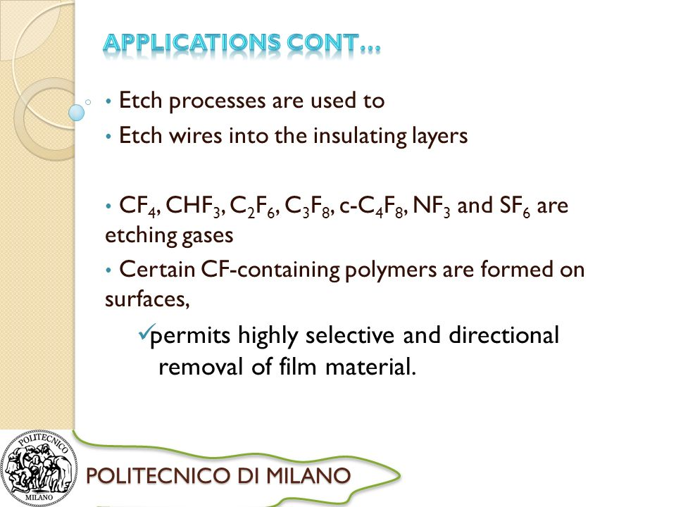 POLITECNICO DI MILANO Etch processes are used to Etch wires into the insulating layers CF 4, CHF 3, C 2 F 6, C 3 F 8, c-C 4 F 8, NF 3 and SF 6 are etching gases Certain CF-containing polymers are formed on surfaces, permits highly selective and directional removal of film material.