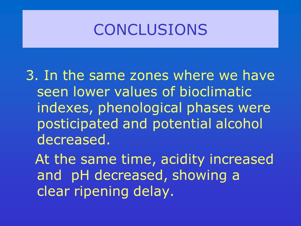 CONCLUSIONS 3. In the same zones where we have seen lower values of bioclimatic indexes, phenological phases were posticipated and potential alcohol d