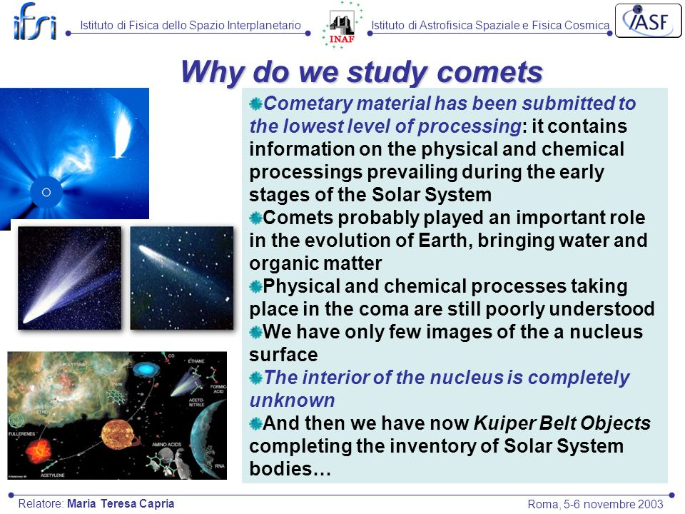 Istituto di Astrofisica Spaziale e Fisica CosmicaIstituto di Fisica dello Spazio Interplanetario Roma, 5-6 novembre 2003 Relatore: Maria Teresa Capria Why do we study comets Cometary material has been submitted to the lowest level of processing: it contains information on the physical and chemical processings prevailing during the early stages of the Solar System Comets probably played an important role in the evolution of Earth, bringing water and organic matter Physical and chemical processes taking place in the coma are still poorly understood We have only few images of the a nucleus surface The interior of the nucleus is completely unknown And then we have now Kuiper Belt Objects completing the inventory of Solar System bodies…