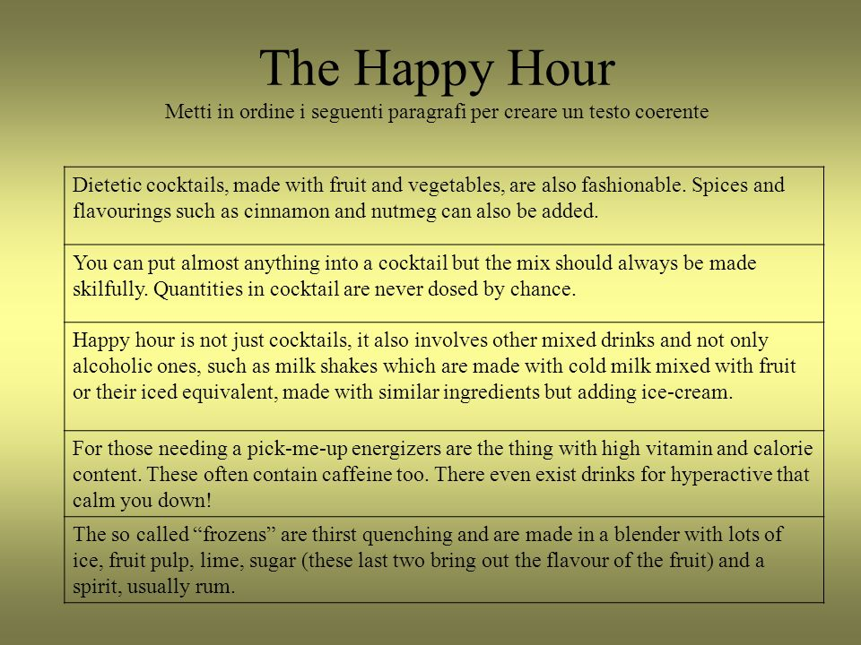 The Happy Hour Metti in ordine i seguenti paragrafi per creare un testo coerente Dietetic cocktails, made with fruit and vegetables, are also fashionable.