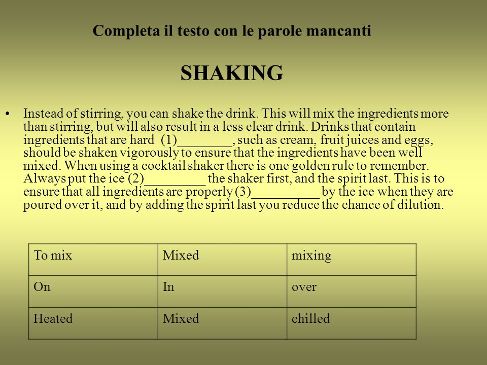Completa il testo con le parole mancanti SHAKING Instead of stirring, you can shake the drink.