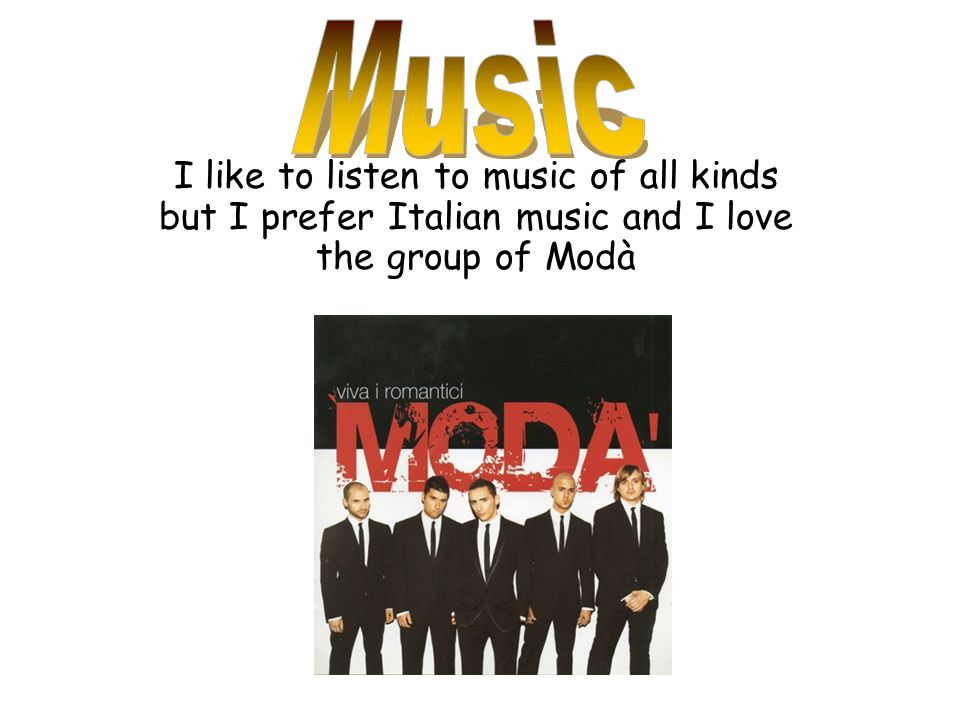 I like to listen to music of all kinds but I prefer Italian music and I love the group of Modà