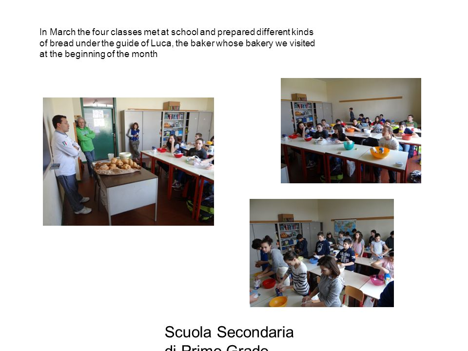 Scuola Secondaria di Primo Grado Donato Bramante , Vigevano In March the four classes met at school and prepared different kinds of bread under the guide of Luca, the baker whose bakery we visited at the beginning of the month
