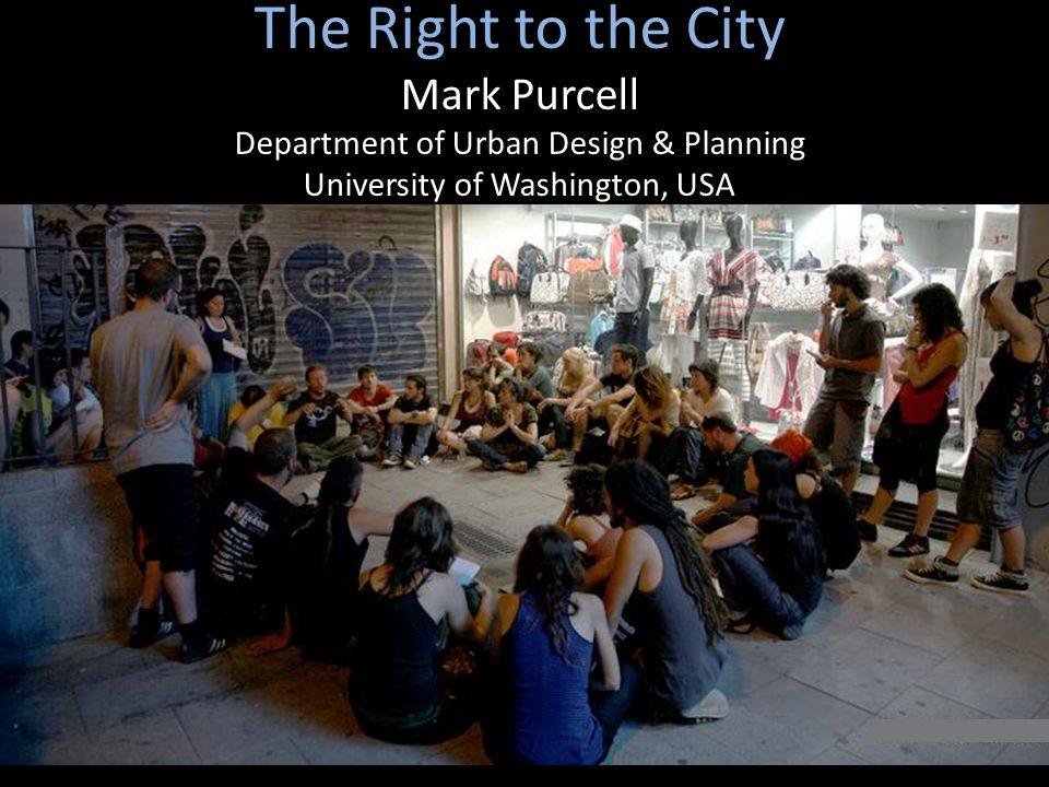 The Right to the City Mark Purcell Department of Urban Design & Planning University of Washington, USA