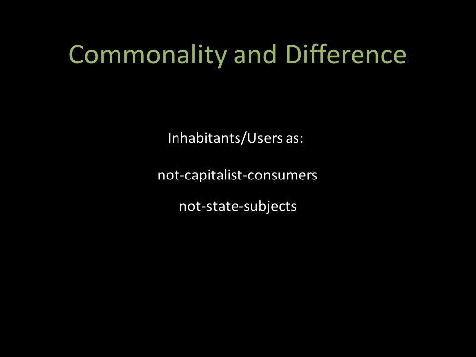 Commonality and Difference not-capitalist-consumers not-state-subjects Inhabitants/Users as: