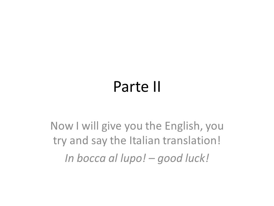 Parte II Now I will give you the English, you try and say the Italian translation! In bocca al lupo! – good luck!