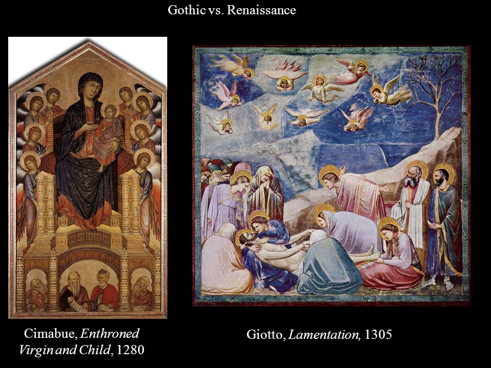 Cimabue, Enthroned Virgin and Child, 1280 Giotto, Lamentation, 1305 Gothic vs. Renaissance