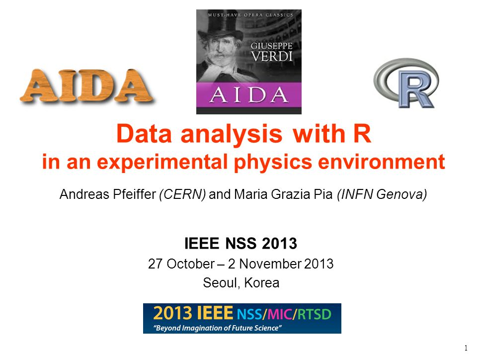 Maria Grazia Pia, INFN Genova 1 Data analysis with R in an experimental physics environment Andreas Pfeiffer (CERN) and Maria Grazia Pia (INFN Genova) IEEE NSS 2013 27 October – 2 November 2013 Seoul, Korea