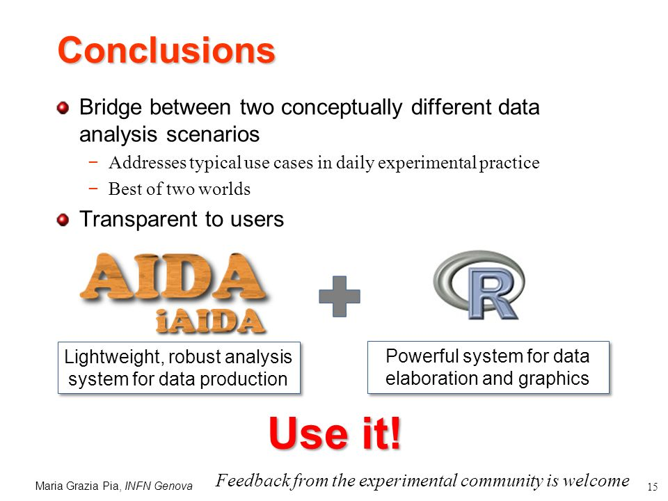 Maria Grazia Pia, INFN Genova 15 Conclusions Bridge between two conceptually different data analysis scenarios Addresses typical use cases in daily experimental practice Best of two worlds Transparent to users Lightweight, robust analysis system for data production Powerful system for data elaboration and graphics Use it.