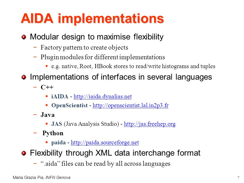 Maria Grazia Pia, INFN Genova 7 AIDA implementations Modular design to maximise flexibility Factory pattern to create objects Plugin modules for different implementations e.g.