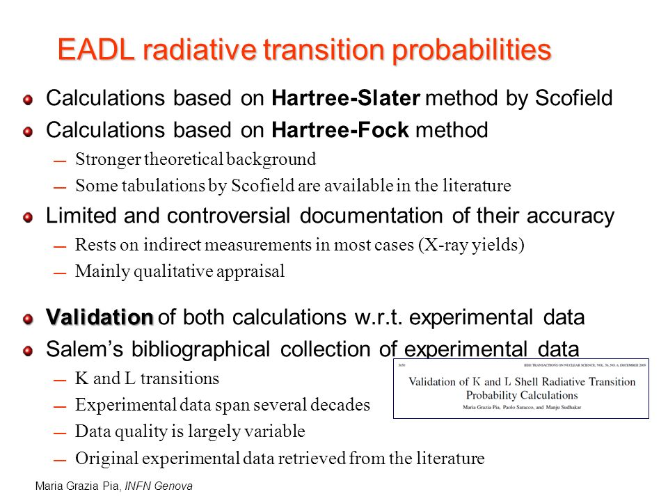Maria Grazia Pia, INFN Genova EADL radiative transition probabilities Calculations based on Hartree-Slater method by Scofield Calculations based on Hartree-Fock method Stronger theoretical background Some tabulations by Scofield are available in the literature Limited and controversial documentation of their accuracy Rests on indirect measurements in most cases (X-ray yields) Mainly qualitative appraisal Validation Validation of both calculations w.r.t.