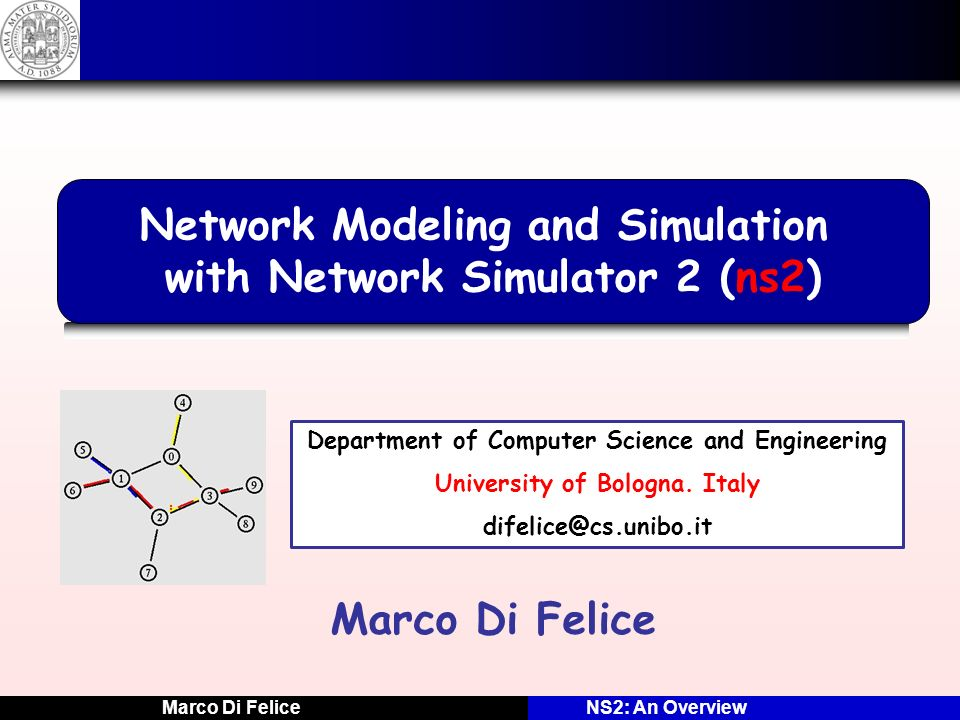 Marco Di FeliceNS2: An Overview Ns2: HOW In C++, each model extends the class NSObject.
