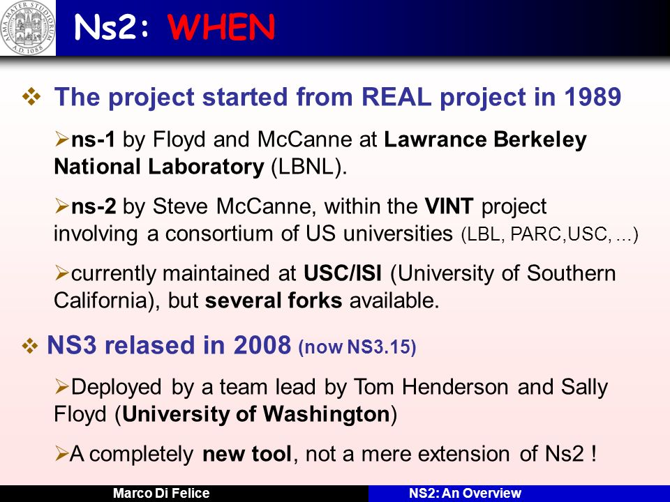Marco Di FeliceNS2: An Overview Ns2: WHEN The project started from REAL project in 1989 ns-1 by Floyd and McCanne at Lawrance Berkeley National Labora