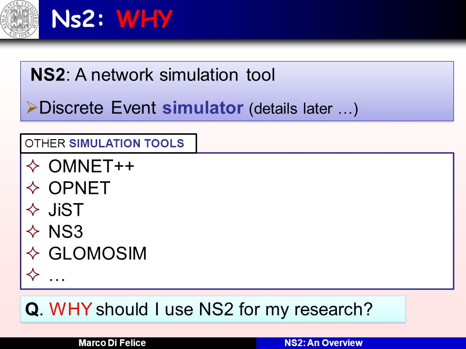Marco Di FeliceNS2: An Overview Ns2: WHY NS2: A network simulation tool Discrete Event simulator (details later …) NS2: A network simulation tool Disc