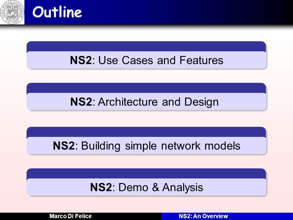 Marco Di FeliceNS2: An Overview Ns2: WHY MAC Layer Network Layer Transport Layer Application Layer Ethernet, 802.11 (WIFI), 802.15.4, Bluetooth, 802.16 (WIMAX), … Wired routing (RIP), Ad Hoc Routing (AODV, OLSR, DSR), … UDP, TCP (Reno, NewReno, Vegas, SACK), … FTP, Telnet, HTTP, Multimedia, Exponential traffic, … Link Models: Wired Links, Wireless Links, Satellite Links, … Link Models: Wired Links, Wireless Links, Satellite Links, … NS2 includes a vast model library of network components.