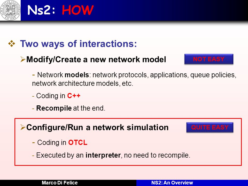 Marco Di FeliceNS2: An Overview Ns2: HOW Two ways of interactions: Modify/Create a new network model - Network models: network protocols, applications