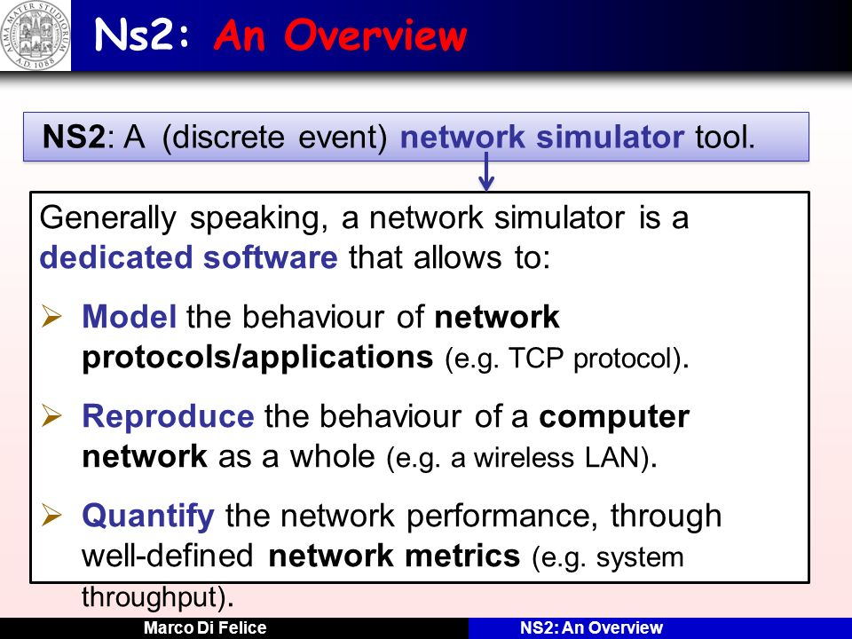 Marco Di FeliceNS2: An Overview NS2: HOW Lets make an example on a network scenario … NODE ANODE B APPLICATION MAC APPLICATION MAC ETHERNET LINK SIMULATION TIME: 4.5 EVENT LIST 4 4 Recv 5.0 B.MAC E4E4 E3E3 3 3 Send 8 8 A.APPLICATION