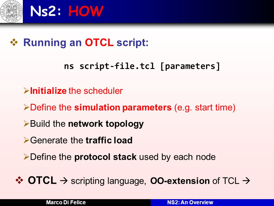 Marco Di FeliceNS2: An Overview Ns2: HOW Running an OTCL script: ns script-file.tcl [parameters] Initialize the scheduler Define the simulation parame
