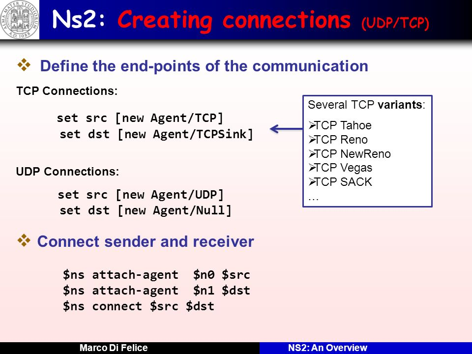 Marco Di FeliceNS2: An Overview Ns2: Creating connections (UDP/TCP) Define the end-points of the communication TCP Connections: set src [new Agent/TCP